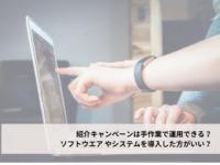 紹介キャンペーンは手作業で運用できる?ソフトウエア やシステムを導入した方がいい?のアイキャッチ画像